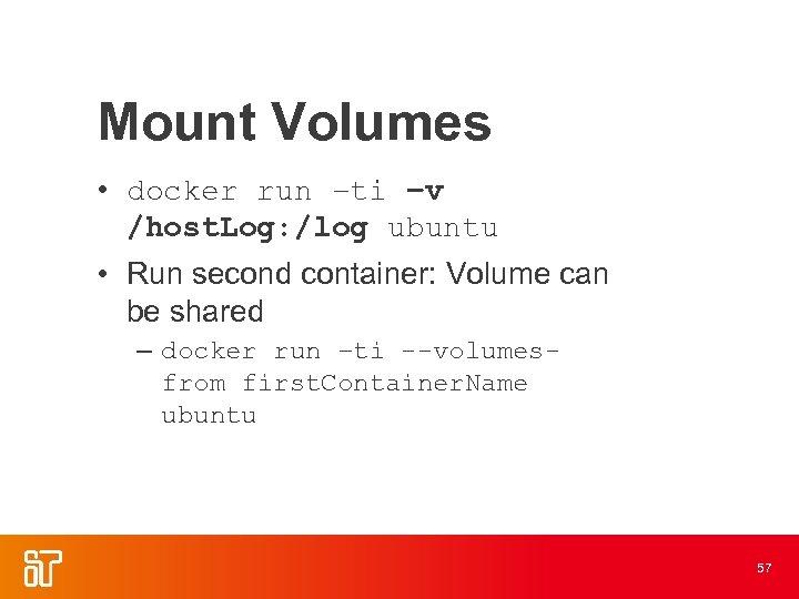 Mount Volumes • docker run –ti –v /host. Log: /log ubuntu • Run second