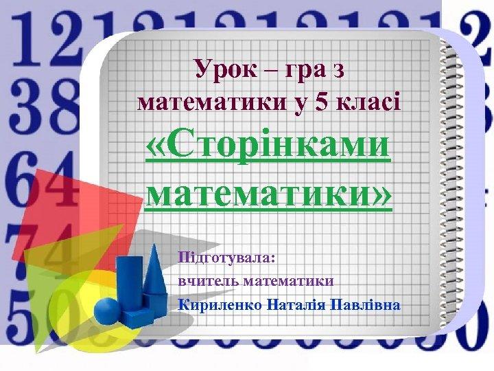 Урок – гра з математики у 5 класі «Сторінками математики» Підготувала: вчитель математики Кириленко