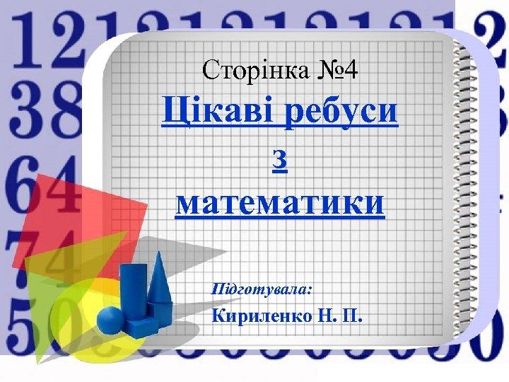 Сторінка № 4 Цікаві ребуси з математики Підготувала: Кириленко Н. П.