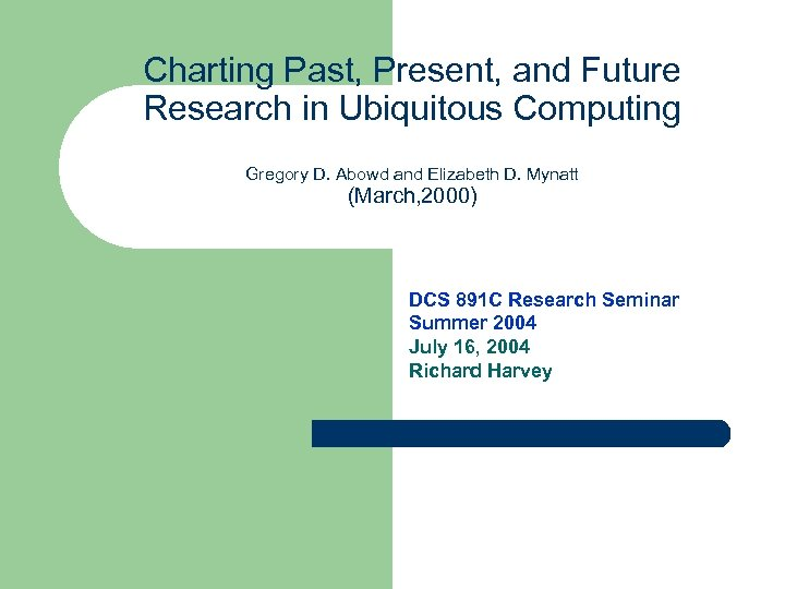 Charting Past, Present, and Future Research in Ubiquitous Computing Gregory D. Abowd and Elizabeth