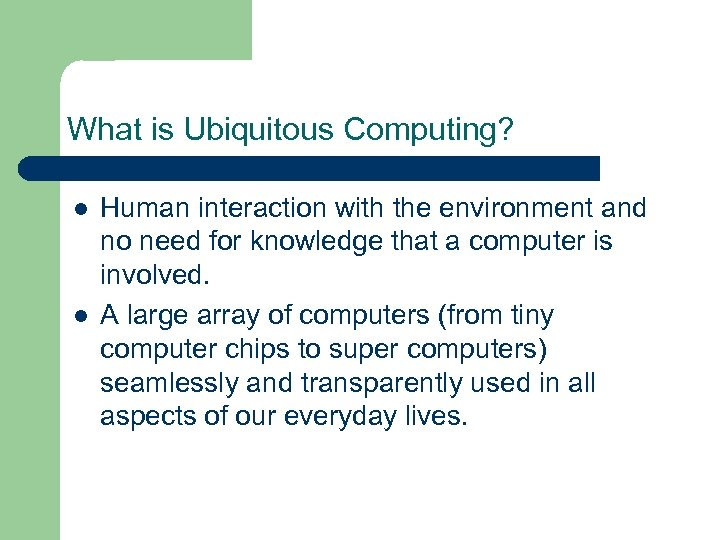What is Ubiquitous Computing? l l Human interaction with the environment and no need