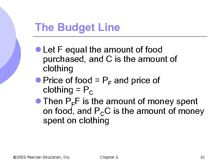 The Budget Line l Let F equal the amount of food purchased, and C