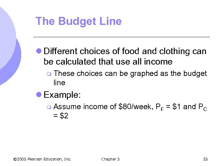 The Budget Line l Different choices of food and clothing can be calculated that