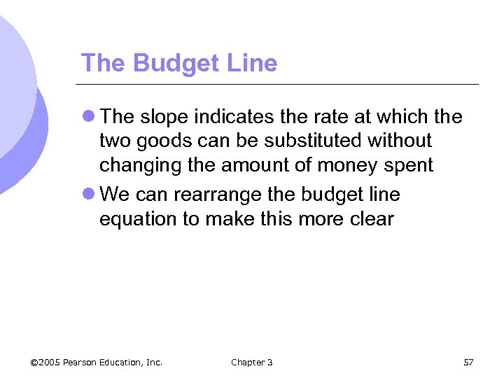 The Budget Line l The slope indicates the rate at which the two goods