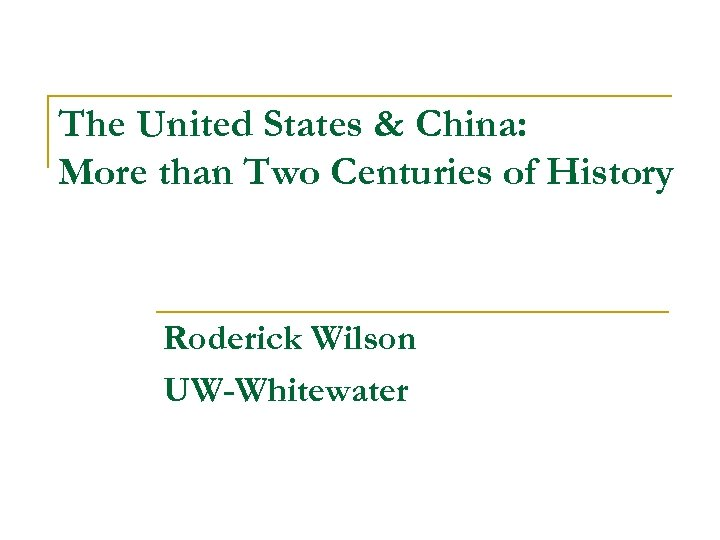 The United States & China: More than Two Centuries of History Roderick Wilson UW-Whitewater