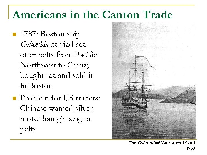 Americans in the Canton Trade n n 1787: Boston ship Columbia carried seaotter pelts
