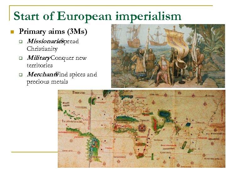 Start of European imperialism n Primary aims (3 Ms) q q q Missionaries :