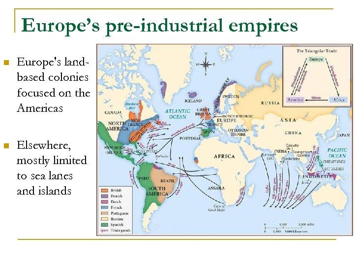 Europe's pre-industrial empires n Europe's landbased colonies focused on the Americas n Elsewhere, mostly