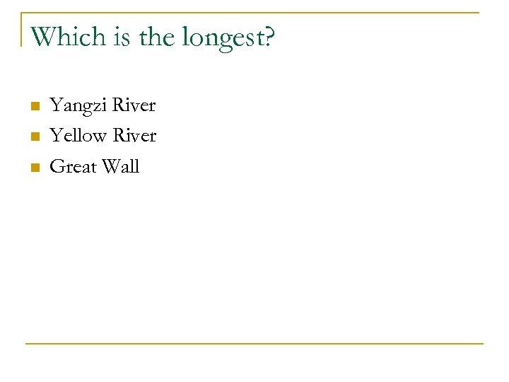 Which is the longest? n n n Yangzi River Yellow River Great Wall