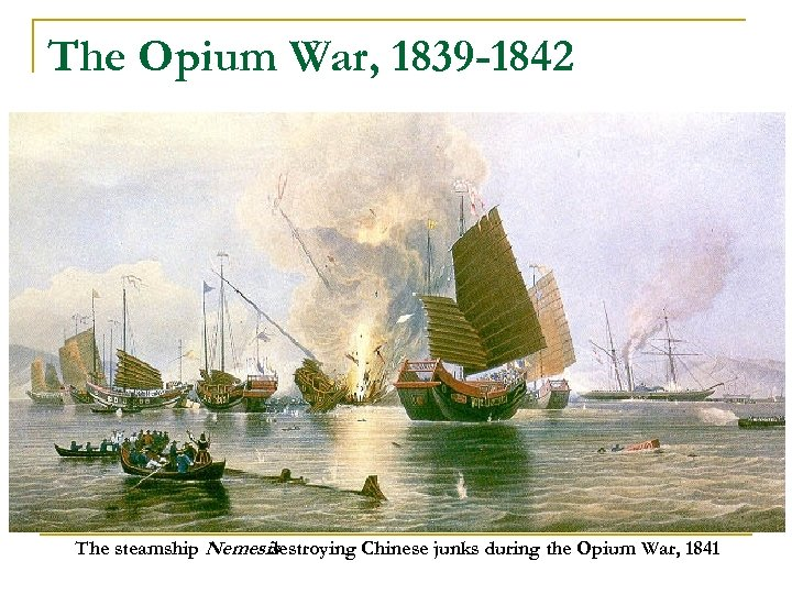 The Opium War, 1839 -1842 The steamship Nemesis destroying Chinese junks during the Opium