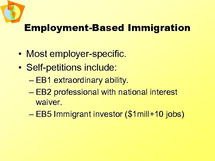 Employment-Based Immigration • Most employer-specific. • Self-petitions include: – EB 1 extraordinary ability. –