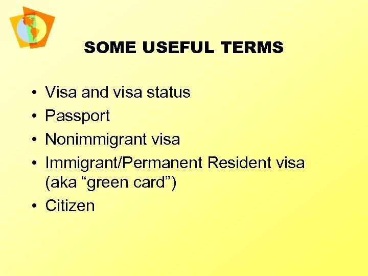 SOME USEFUL TERMS • • Visa and visa status Passport Nonimmigrant visa Immigrant/Permanent Resident