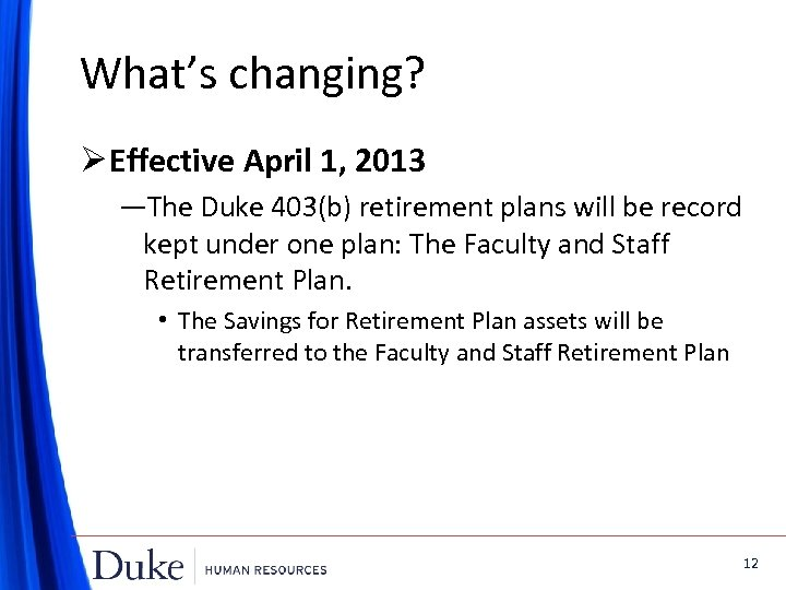 What's changing? Ø Effective April 1, 2013 —The Duke 403(b) retirement plans will be