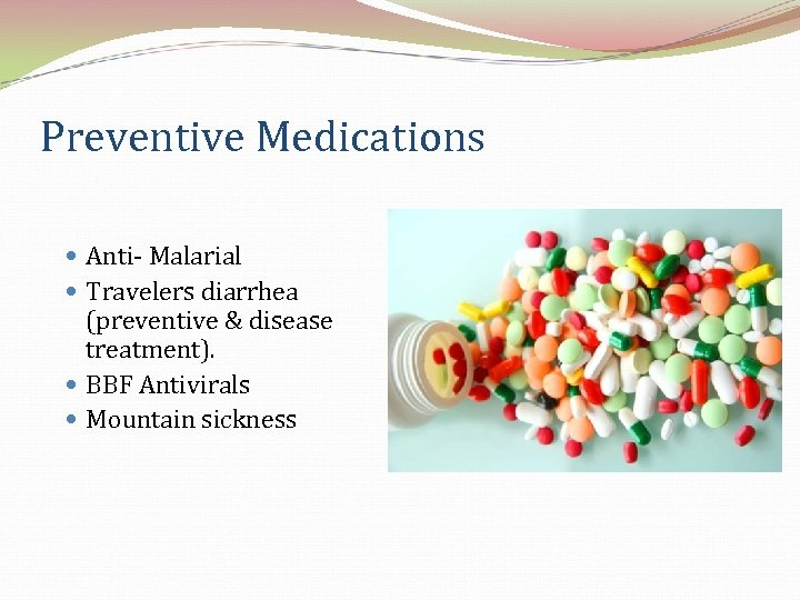 Preventive Medications Anti- Malarial Travelers diarrhea (preventive & disease treatment). BBF Antivirals Mountain sickness
