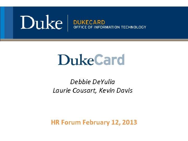 Debbie De. Yulia Laurie Cousart, Kevin Davis HR Forum February 12, 2013