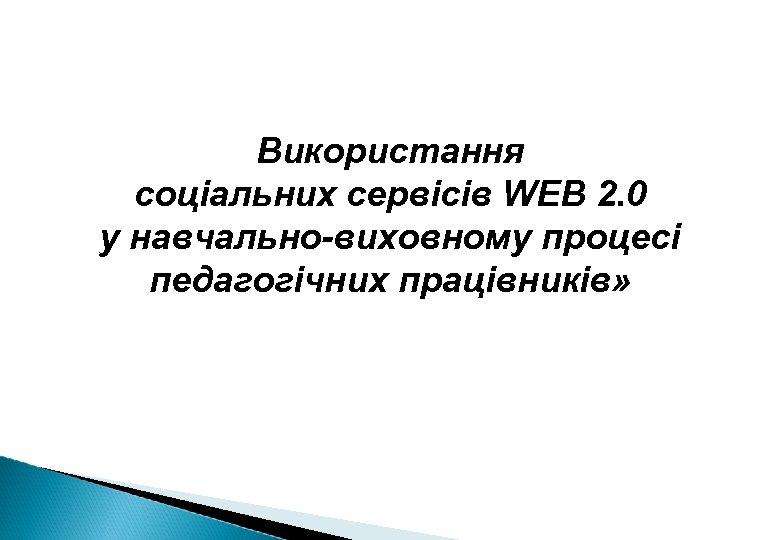 Використання cоціальних сервісів WEB 2. 0 у навчально-виховному процесі педагогічних працівників»