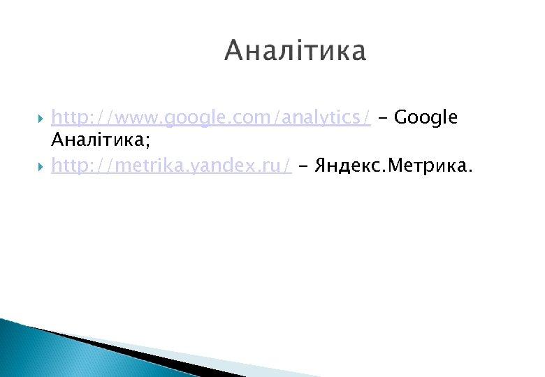 http: //www. google. com/analytics/ - Google Аналітика; http: //metrika. yandex. ru/ - Яндекс.