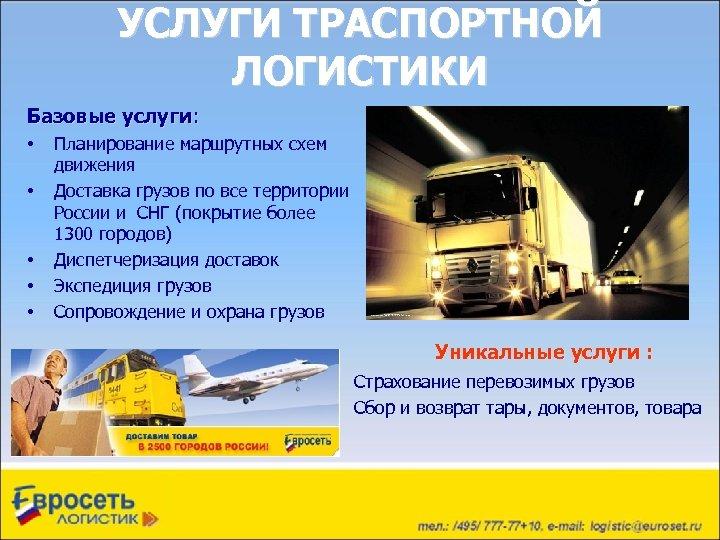 УСЛУГИ ТРАСПОРТНОЙ ЛОГИСТИКИ Базовые услуги: • • • Планирование маршрутных схем движения Доставка грузов