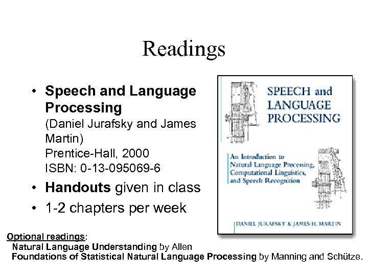 Readings • Speech and Language Processing (Daniel Jurafsky and James Martin) Prentice-Hall, 2000 ISBN: