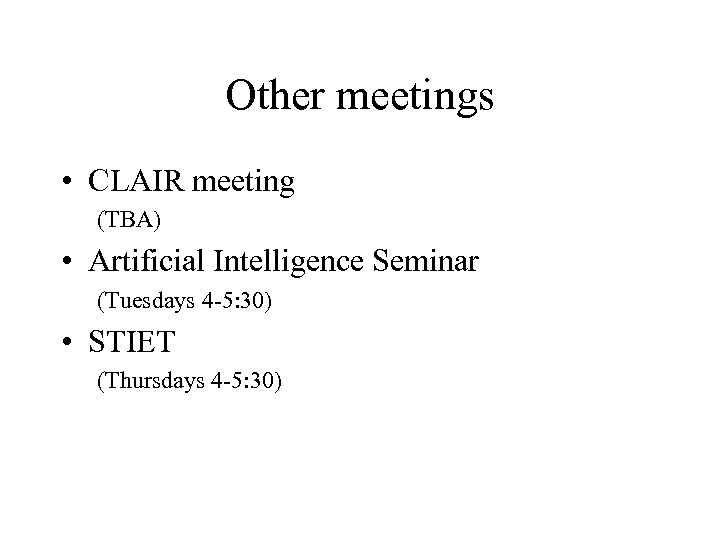 Other meetings • CLAIR meeting (TBA) • Artificial Intelligence Seminar (Tuesdays 4 -5: 30)