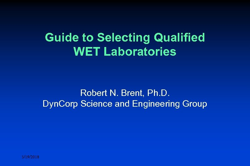 Guide to Selecting Qualified WET Laboratories Robert N. Brent, Ph. D. Dyn. Corp Science