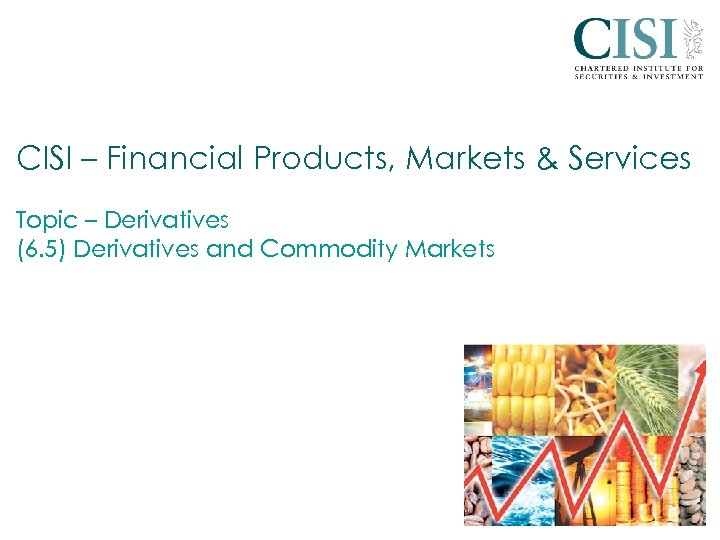 CISI – Financial Products, Markets & Services Topic – Derivatives (6. 5) Derivatives and