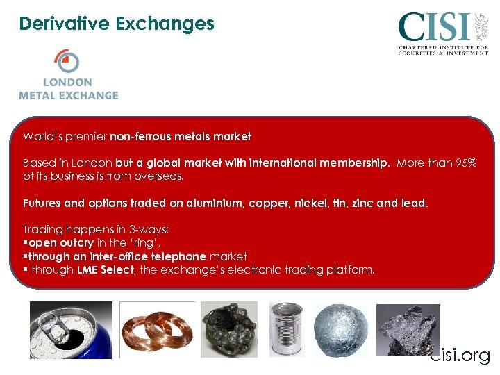 Derivative Exchanges World's premier non-ferrous metals market Based in London but a global market