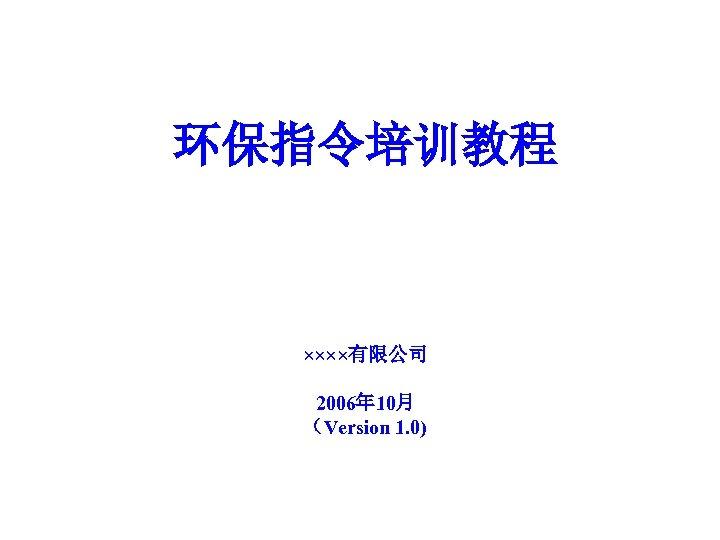 环保指令培训教程 ××××有限公司 2006年 10月 (Version 1. 0)