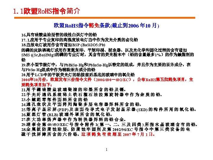 1. 1欧盟Ro. HS指令简介 欧盟Ro. HS指令豁免条款(截止到 2006 年 10 月) 16. 具有硅酸盐涂层管的线性白炽灯中的铅 17. L应用于专业复印的高强度放电灯当中作为发光介质的卤化铅 18.