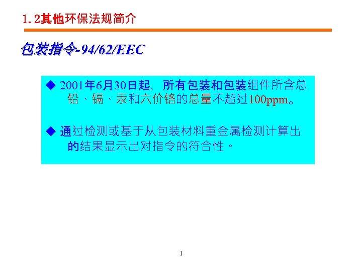 1. 2其他环保法规简介 包装指令-94/62/EEC ◆ 2001年 6月30日起,所有包装和包装组件所含总 铅、镉、汞和六价铬的总量不超过100 ppm。 ◆ 通过检测或基于从包装材料重金属检测计算出 的结果显示出对指令的符合性。 1