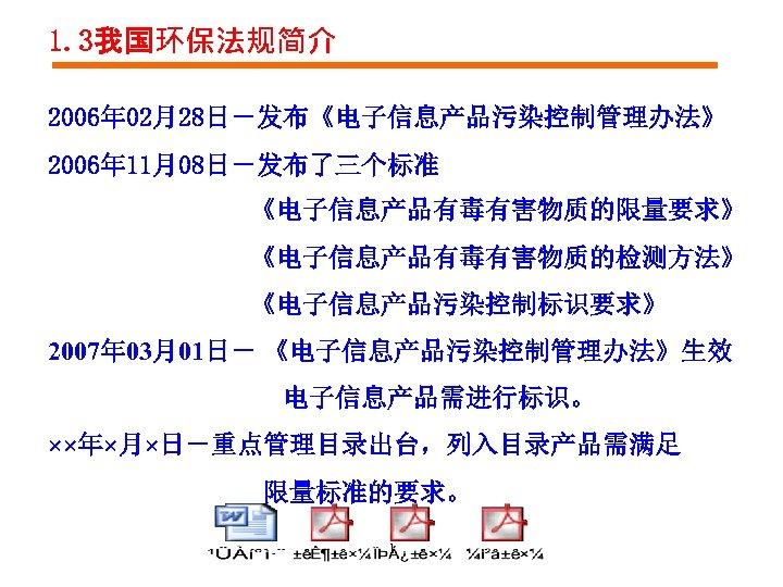 1. 3我国环保法规简介 2006年 02月28日-发布《电子信息产品污染控制管理办法》 2006年 11月08日-发布了三个标准 《电子信息产品有毒有害物质的限量要求》 《电子信息产品有毒有害物质的检测方法》 《电子信息产品污染控制标识要求》 2007年 03月01日- 《电子信息产品污染控制管理办法》生效 电子信息产品需进行标识。 ××年×月×日-重点管理目录出台,列入目录产品需满足