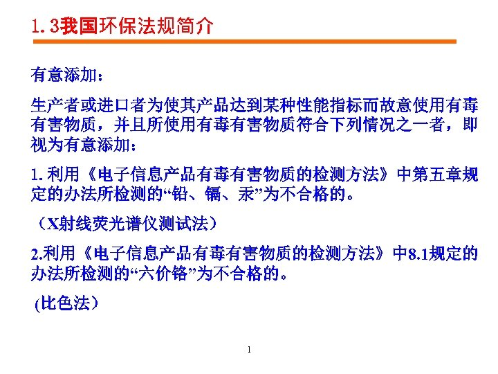 """1. 3我国环保法规简介 有意添加: 生产者或进口者为使其产品达到某种性能指标而故意使用有毒 有害物质,并且所使用有毒有害物质符合下列情况之一者,即 视为有意添加: 1. 利用《电子信息产品有毒有害物质的检测方法》中第五章规 定的办法所检测的""""铅、镉、汞""""为不合格的。 (X射线荧光谱仪测试法) 2. 利用《电子信息产品有毒有害物质的检测方法》中 8. 1规定的"""