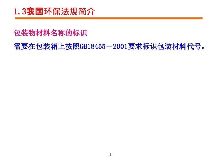 1. 3我国环保法规简介 包装物材料名称的标识 需要在包装箱上按照GB 18455-2001要求标识包装材料代号。 1