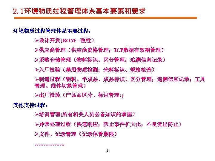 2. 1环境物质过程管理体系基本要素和要求 环境物质过程管理体系主要过程: Ø设计开发(BOM一致性) Ø供应商管理(供应商资格管理;ICP数据有效期管理) Ø采购仓储管理(物料标识、区分管理;追溯信息记录) Ø入厂检验(禁用物质检测;来料标识、规格检查) Ø制造过程(物料、半成品、成品标识、区分管理;追溯信息记录; 具 管理、线体切换管理) Ø出厂检验(产品品区分、标识管理; ) 其他支持过程: Ø培训管理(所有相关人员必备知识的掌握)