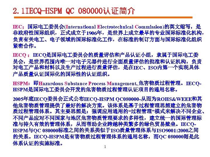 2. 1 IECQ-HSPM QC 080000认证简介 IEC:国际电 委员会(International Electrotechnical Commission)的英文缩写,是 非政府性国际组织,正式成立于1906年,是世界上成立最早的专业国际标准化机构, 负责有关电 、电子领域的国际标准化 作,在标准的制订方面与国际标准化组织 紧密合作。