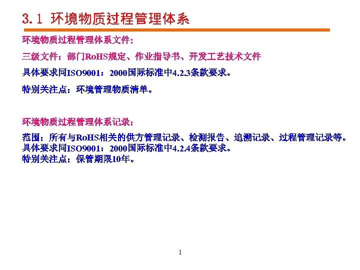 3. 1 环境物质过程管理体系文件: 三级文件:部门Ro. HS规定、作业指导书、开发 艺技术文件 具体要求同ISO 9001: 2000国际标准中 4. 2. 3条款要求。 特别关注点:环境管理物质清单。 环境物质过程管理体系记录: