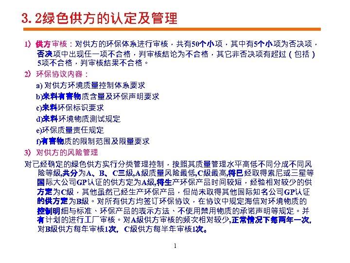 3. 2绿色供方的认定及管理 1)供方审核:对供方的环保体系进行审核,共有50个小项,其中有5个小项为否决项, 否决项中出现任一项不合格,判审核结论为不合格,其它非否决项有超过(包括) 5项不合格,判审核结果不合格。 2)环保协议内容: a) 对供方环境质量控制体系要求 b)来料有害物质含量及环保声明要求 c)来料环保标识要求 d)来料环境物质测试规定 e)环保质量责任规定 f)有害物质的限制范围及限量要求 3)对供方的风险管理