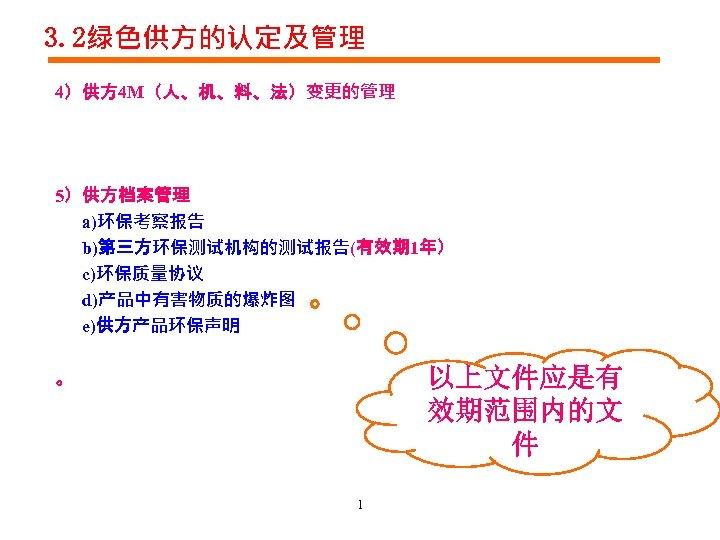 3. 2绿色供方的认定及管理 4)供方 4 M(人、机、料、法)变更的管理 5)供方档案管理 a)环保考察报告 b)第三方环保测试机构的测试报告(有效期 1年) c)环保质量协议 d)产品中有害物质的爆炸图 e)供方产品环保声明 以上文件应是有 效期范围内的文