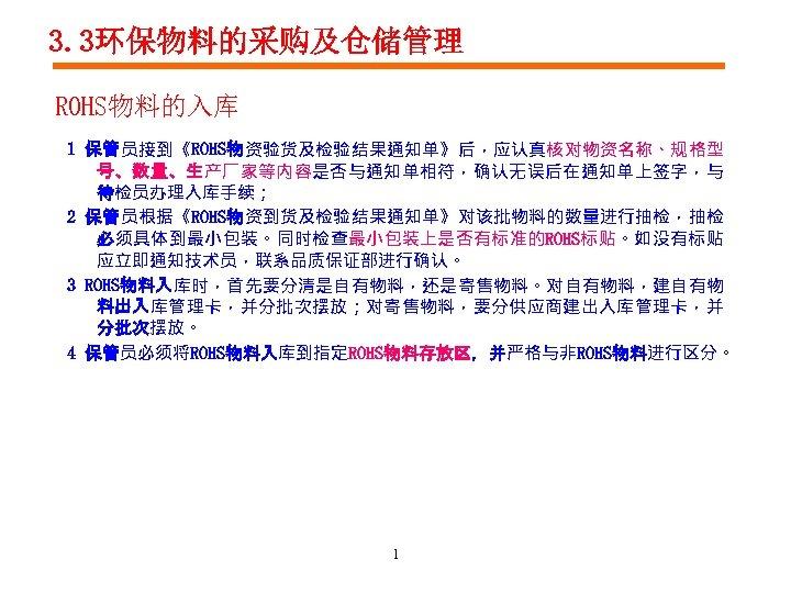 3. 3环保物料的采购及仓储管理 ROHS物料的入库 1 保管员接到《ROHS物资验货及检验结果通知单》后,应认真核对物资名称、规格型 号、数量、生产厂家等内容是否与通知单相符,确认无误后在通知单上签字,与 待检员办理入库手续; 2 保管员根据《ROHS物资到货及检验结果通知单》对该批物料的数量进行抽检,抽检 必须具体到最小包装。同时检查最小包装上是否有标准的ROHS标贴。如没有标贴 应立即通知技术员,联系品质保证部进行确认。 3 ROHS物料入库时,首先要分清是自有物料,还是寄售物料。对自有物料,建自有物 料出入库管理卡,并分批次摆放;对寄售物料,要分供应商建出入库管理卡,并