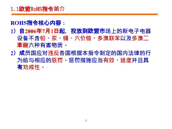 1. 1欧盟Ro. HS指令简介 ROHS指令核心内容: 1)自 2006年 7月1日起,投放到欧盟市场上的新电子电器 设备不含铅、汞、镉、六价铬、多溴联苯以及多溴二 苯醚六种有害物质。 2)成员国应对违反各国根据本指令制定的国内法律的行 为给与相应的惩罚。惩罚措施应当有效、适度并且具 有劝戒性。 1