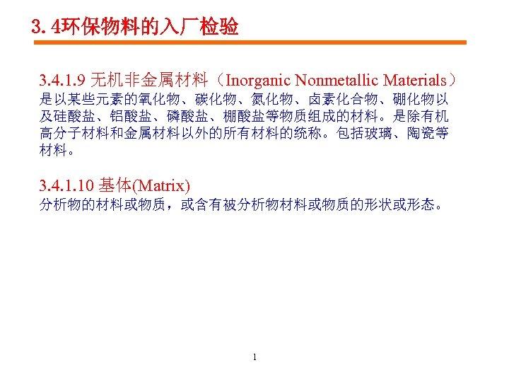 3. 4环保物料的入厂检验 3. 4. 1. 9 无机非金属材料(Inorganic Nonmetallic Materials) 是以某些元素的氧化物、碳化物、氮化物、卤素化合物、硼化物以 及硅酸盐、铝酸盐、磷酸盐、棚酸盐等物质组成的材料。是除有机 高分子材料和金属材料以外的所有材料的统称。包括玻璃、陶瓷等 材料。 3.