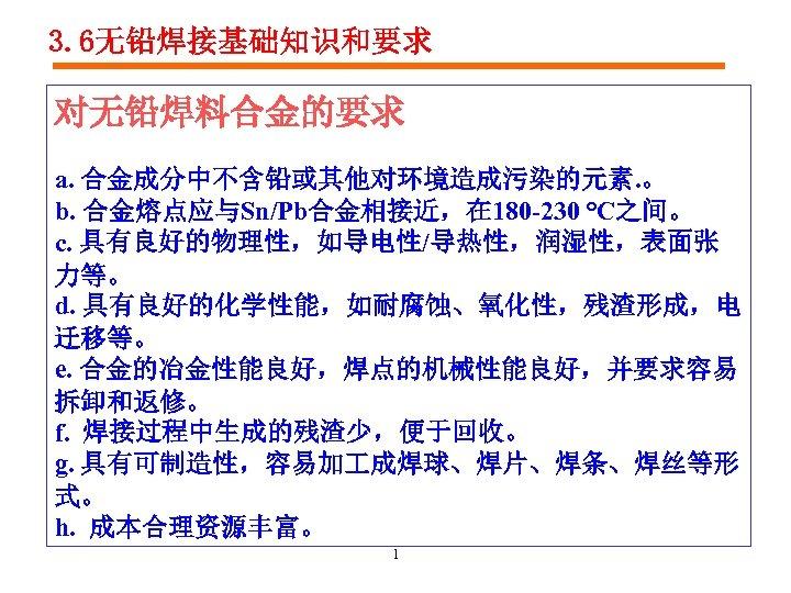 3. 6无铅焊接基础知识和要求 对无铅焊料合金的要求 a. 合金成分中不含铅或其他对环境造成污染的元素. 。 b. 合金熔点应与Sn/Pb合金相接近,在 180 -230 ℃之间。 c. 具有良好的物理性,如导电性/导热性,润湿性,表面张 力等。