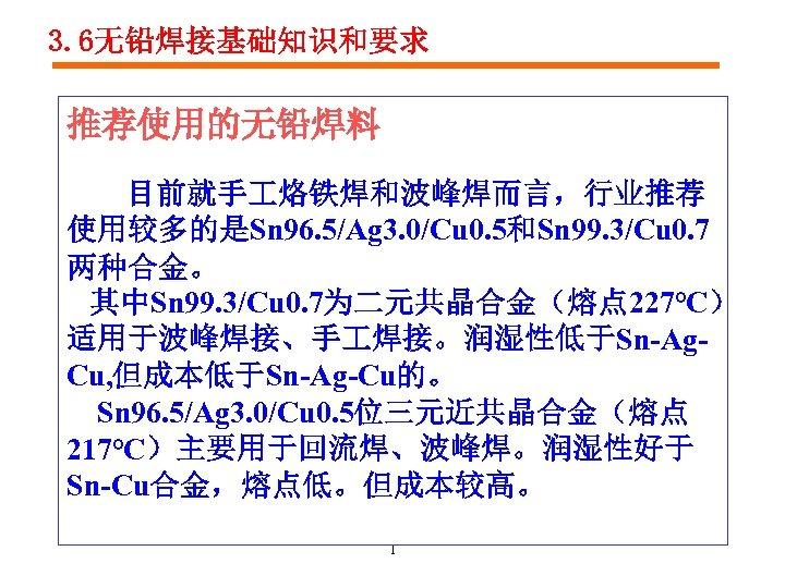 3. 6无铅焊接基础知识和要求 推荐使用的无铅焊料 目前就手 烙铁焊和波峰焊而言,行业推荐 使用较多的是Sn 96. 5/Ag 3. 0/Cu 0. 5和Sn 99. 3/Cu