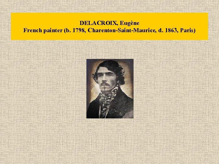 DELACROIX, Eugène French painter (b. 1798, Charenton-Saint-Maurice, d. 1863, Paris)