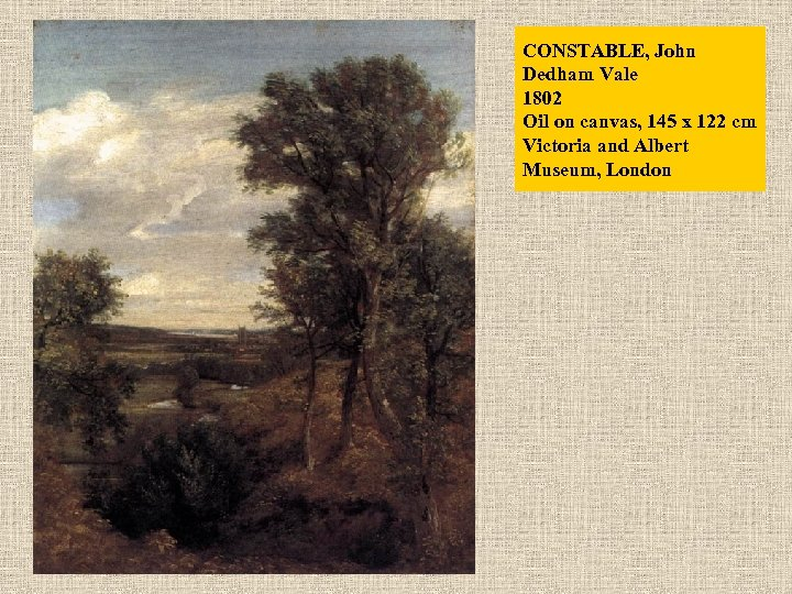CONSTABLE, John Dedham Vale 1802 Oil on canvas, 145 x 122 cm Victoria and