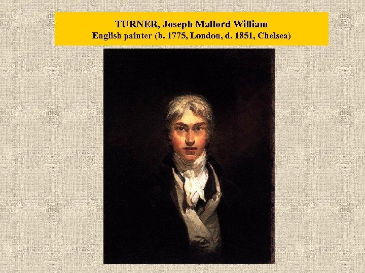 TURNER, Joseph Mallord William English painter (b. 1775, London, d. 1851, Chelsea)