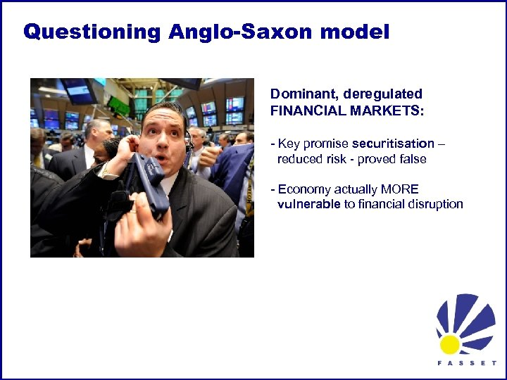 Questioning Anglo-Saxon model Dominant, deregulated FINANCIAL MARKETS: - Key promise securitisation – reduced risk