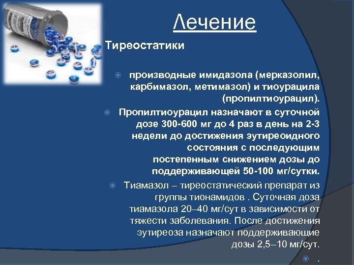 Лечение Тиреостатики производные имидазола (мерказолил, карбимазол, метимазол) и тиоурацила (пропилтиоурацил). Пропилтиоурацил назначают в суточной