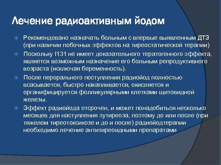 Лечение радиоактивным йодом Рекомендовано назначать больным с впервые выявленным ДТЗ (при наличии побочных эффектов
