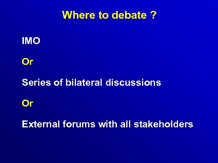 Where to debate ? IMO Or Series of bilateral discussions Or External forums with